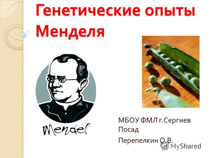 Генетические опыты Менделя МБОУ ФМЛ г. Сергиев Посад Перепелкин О. В.