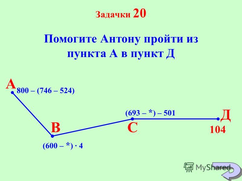 Задачки 20 Помогите Антону пройти из пункта А в пункт Д 800 – (746 – 524) А Д СВ (600 – * ) 4 (693 – * ) – 501 104