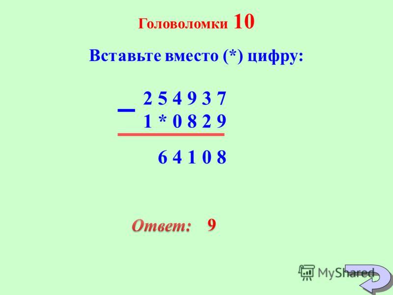 Головоломки 10 Вставьте вместо (*) цифру: 6 4 1 0 8 1 * 0 8 2 9 2 5 4 9 3 7 9