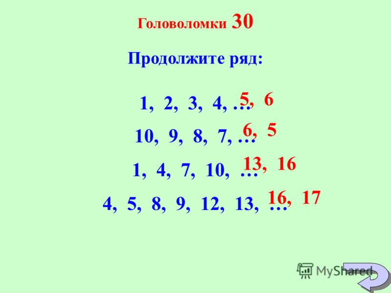 Головоломки 30 Продолжите ряд: 1, 2, 3, 4, … 10, 9, 8, 7, … 1, 4, 7, 10, … 4, 5, 8, 9, 12, 13, … 5, 6 6, 5 13, 16 16, 17