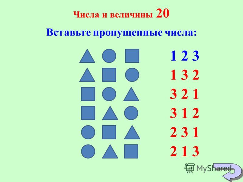 Числа и величины 20 Вставьте пропущенные числа: 1 2 3 1 3 2 3 2 1 3 1 23 1 2 2 3 12 3 1 2 1 3