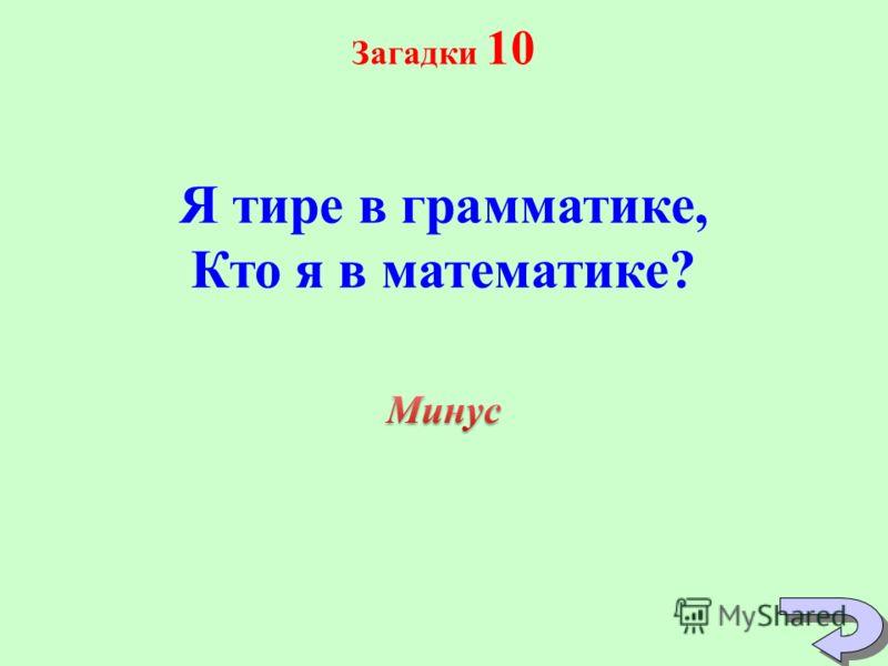 Загадки 10 Я тире в грамматике, Кто я в математике?