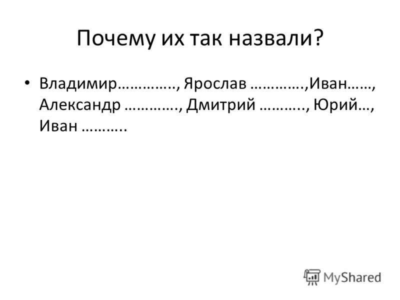 Почему их так назвали? Владимир………….., Ярослав ………….,Иван……, Александр …………., Дмитрий ……….., Юрий…, Иван ………..