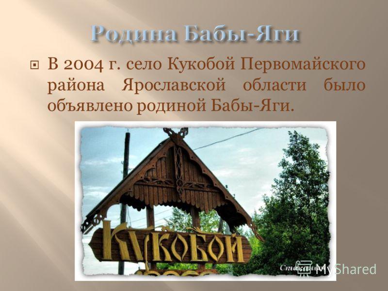 В 2004 г. село Кукобой Первомайского района Ярославской области было объявлено родиной Бабы-Яги.