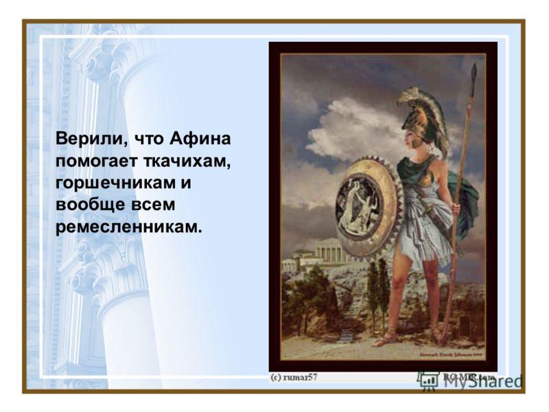 Верили, что Афина помогает ткачихам, горшечникам и вообще всем ремесленникам.