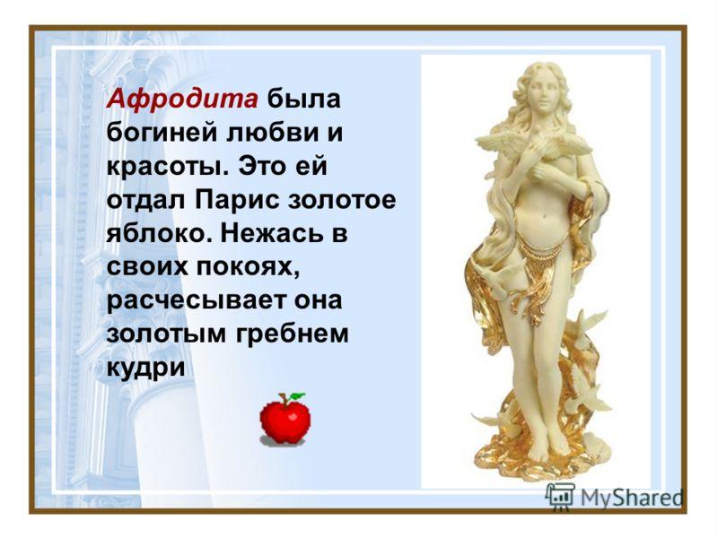 Афродита была богиней любви и красоты. Это ей отдал Парис золотое яблоко. Нежась в своих покоях, расчесывает она золотым гребнем кудри