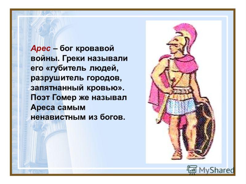 Арес – бог кровавой войны. Греки называли его «губитель людей, разрушитель городов, запятнанный кровью». Поэт Гомер же называл Ареса самым ненавистным из богов.