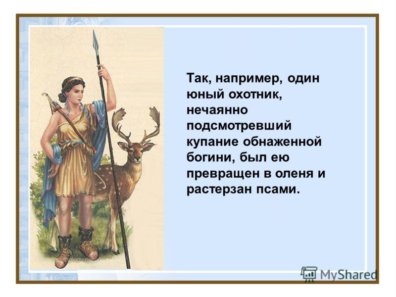 Так, например, один юный охотник, нечаянно подсмотревший купание обнаженной богини, был ею превращен в оленя и растерзан псами.
