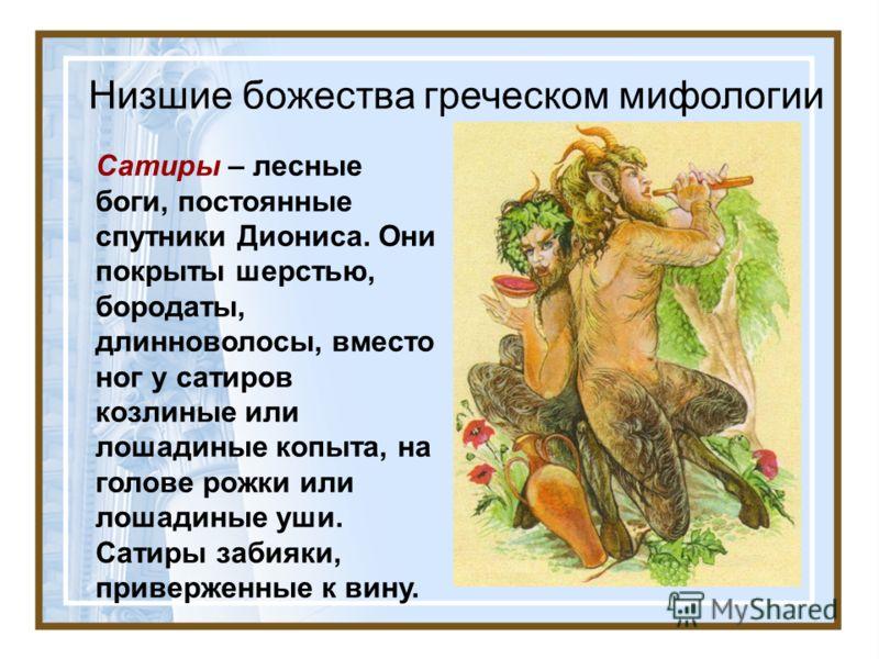 Низшие божества греческом мифологии Сатиры – лесные боги, постоянные спутники Диониса. Они покрыты шерстью, бородаты, длинноволосы, вместо ног у сатиров козлиные или лошадиные копыта, на голове рожки или лошадиные уши. Сатиры забияки, приверженные к