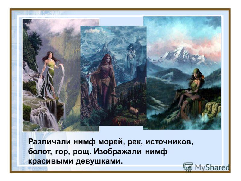Различали нимф морей, рек, источников, болот, гор, рощ. Изображали нимф красивыми девушками.