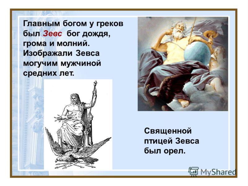 Главным богом у греков был Зевс бог дождя, грома и молний. Изображали Зевса могучим мужчиной средних лет. Священной птицей Зевса был орел.