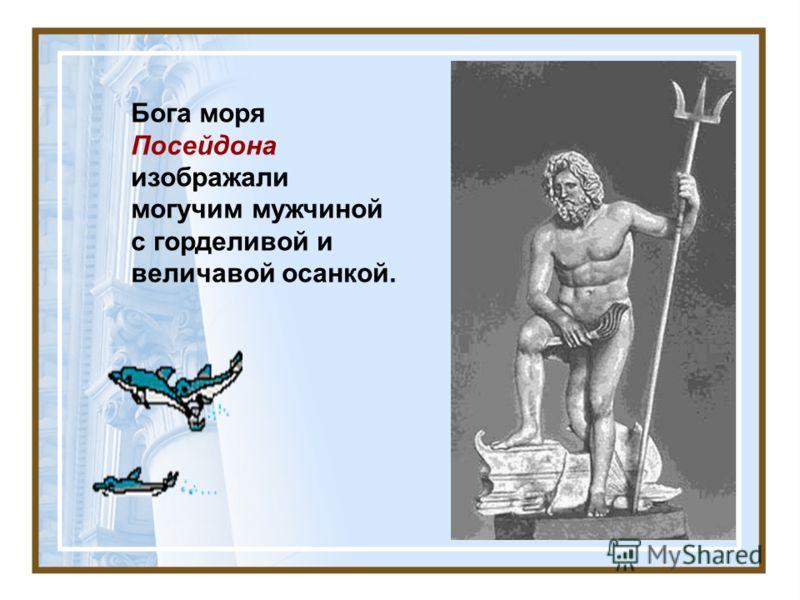 Бога моря Посейдона изображали могучим мужчиной с горделивой и величавой осанкой.