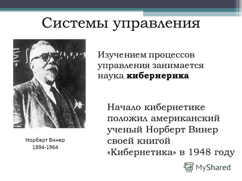 Системы управления Изучением процессов управления занимается наука кибернерика Начало кибернетике положил американский ученый Норберт Винер своей книгой «Кибернетика» в 1948 году Норберт Винер 1894-1964
