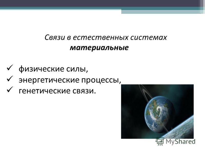 Связи в естественных системах материальные физические силы, энергетические процессы, генетические связи.