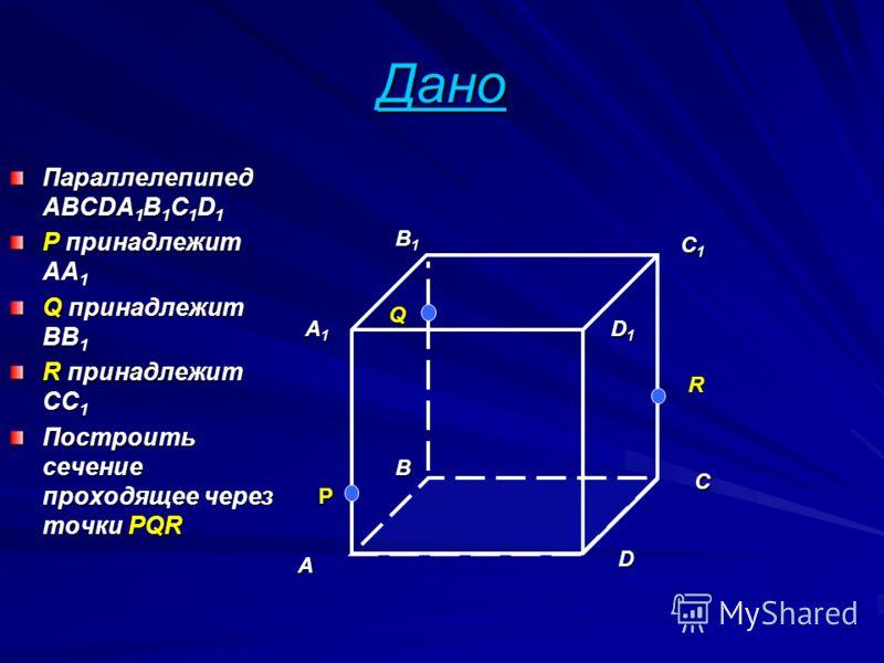 Дано Параллелепипед ABCDA 1 B 1 C 1 D 1 P принадлежит AA 1 Q принадлежит ВВ 1 R принадлежит СС 1 Построить сечение проходящее через точки PQR A B C D A1A1A1A1 B1B1B1B1 C1C1C1C1 D1D1D1D1 P Q R