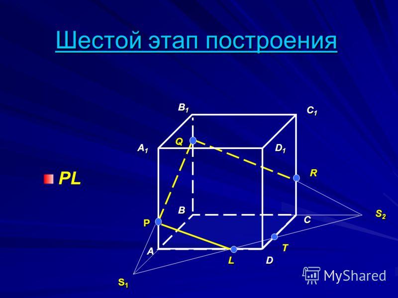 Шестой этап построения PL A B D A1A1A1A1 B1B1B1B1 C1C1C1C1 D1D1D1D1 P Q R S1S1S1S1 C L T S2S2S2S2