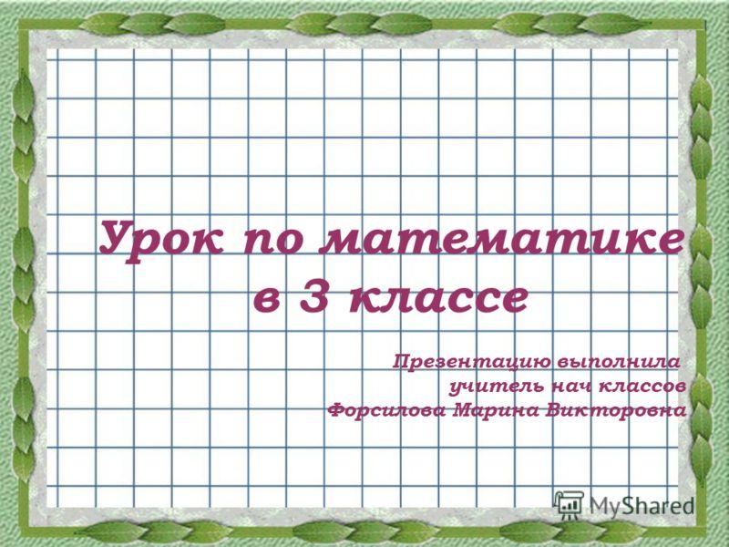 Урок по математике в 3 классе Презентацию выполнила учитель нач классов Форсилова Марина Викторовна