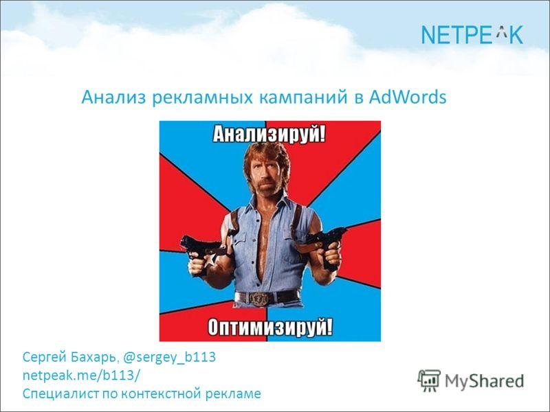 Сергей Бахарь, @sergey_b113 netpeak.me/b113/ Специалист по контекстной рекламе Анализ рекламных кампаний в AdWords