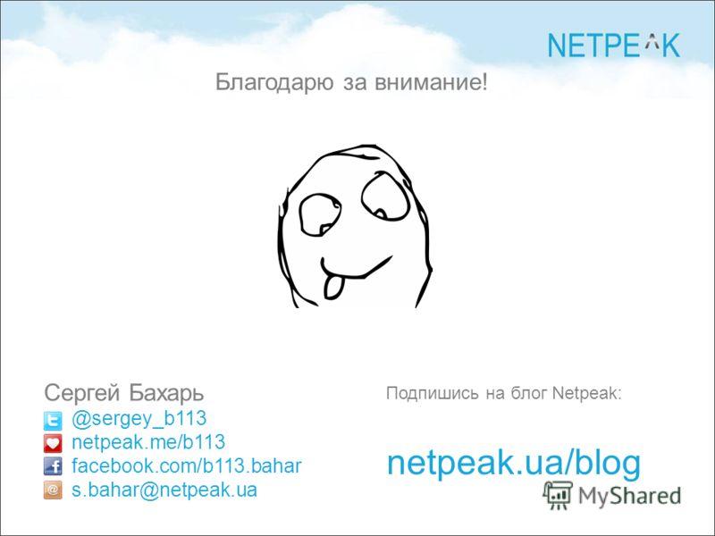 Сергей Бахарь @sergey_b113 netpeak.me/b113 facebook.com/b113.bahar s.bahar@netpeak.ua Подпишись на блог Netpeak: netpeak.ua/blog Благодарю за внимание!