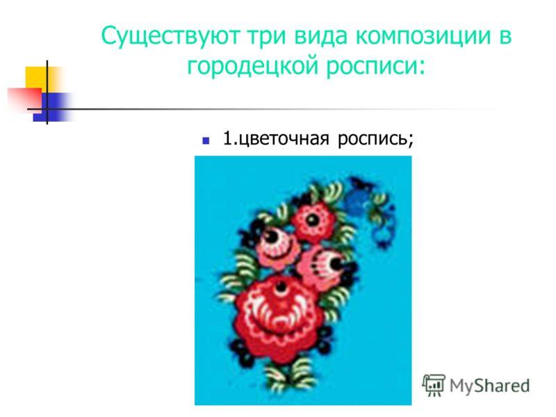 Существуют три вида композиции в городецкой росписи: 1.цветочная роспись;