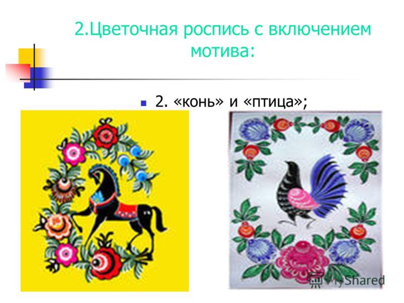 2.Цветочная роспись с включением мотива: 2. «конь» и «птица»;