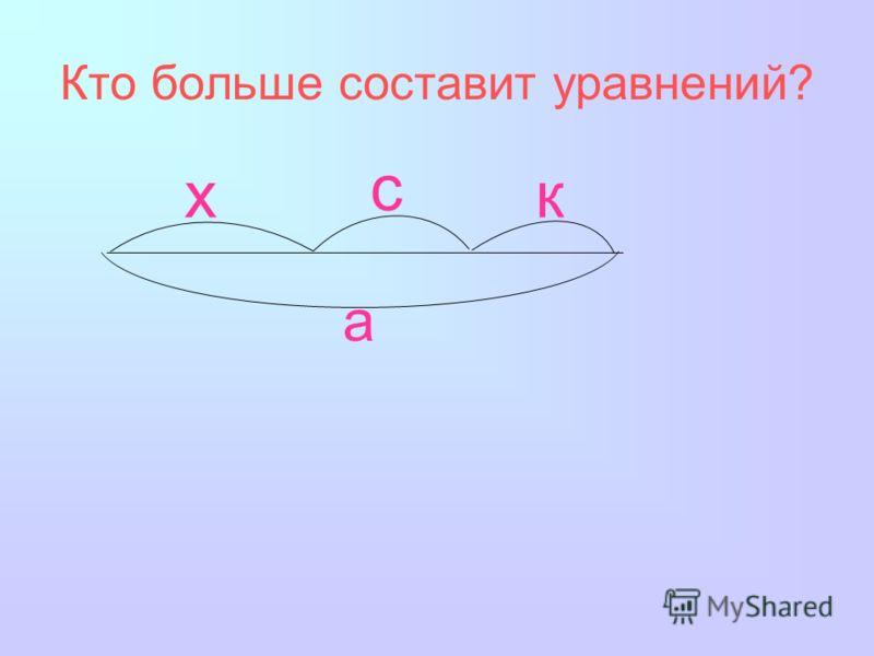 Кто больше составит уравнений? а х с к
