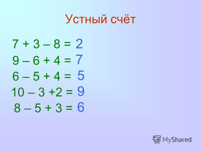 Устный счёт 7 + 3 – 8 = 9 – 6 + 4 = 6 – 5 + 4 = 10 – 3 +2 = 8 – 5 + 3 = 2 7 5 9 6