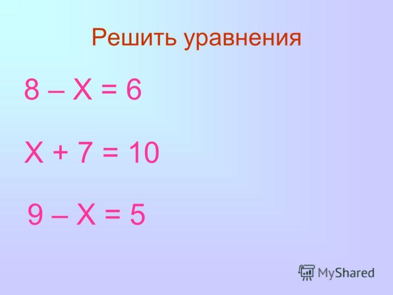 Решить уравнения 8 – Х = 6 Х + 7 = 10 9 – Х = 5