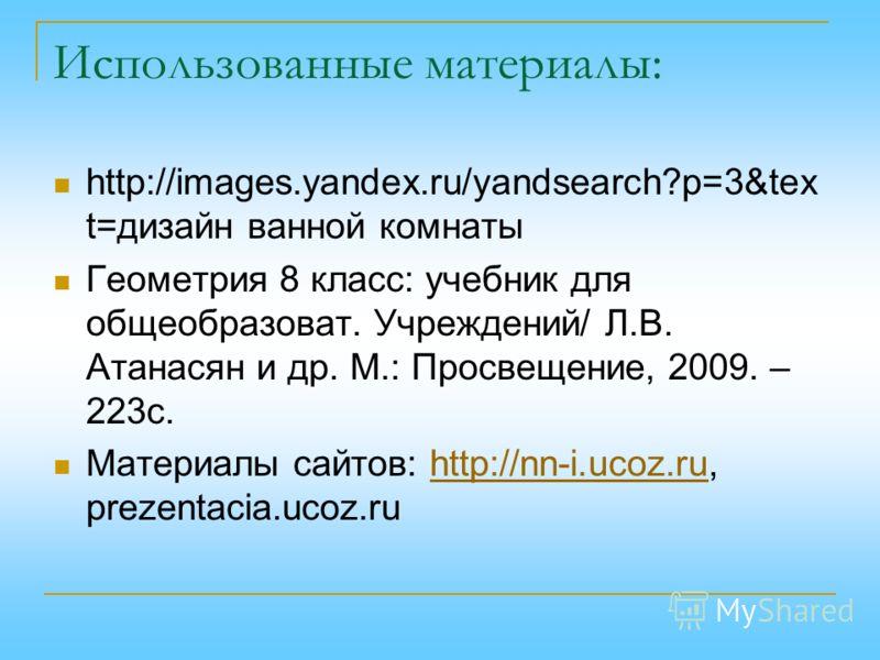 Использованные материалы: http://images.yandex.ru/yandsearch?p=3&tex t=дизайн ванной комнаты Геометрия 8 класс: учебник для общеобразоват. Учреждений/ Л.В. Атанасян и др. М.: Просвещение, 2009. – 223с. Материалы сайтов: http://nn-i.ucoz.ru, prezentac