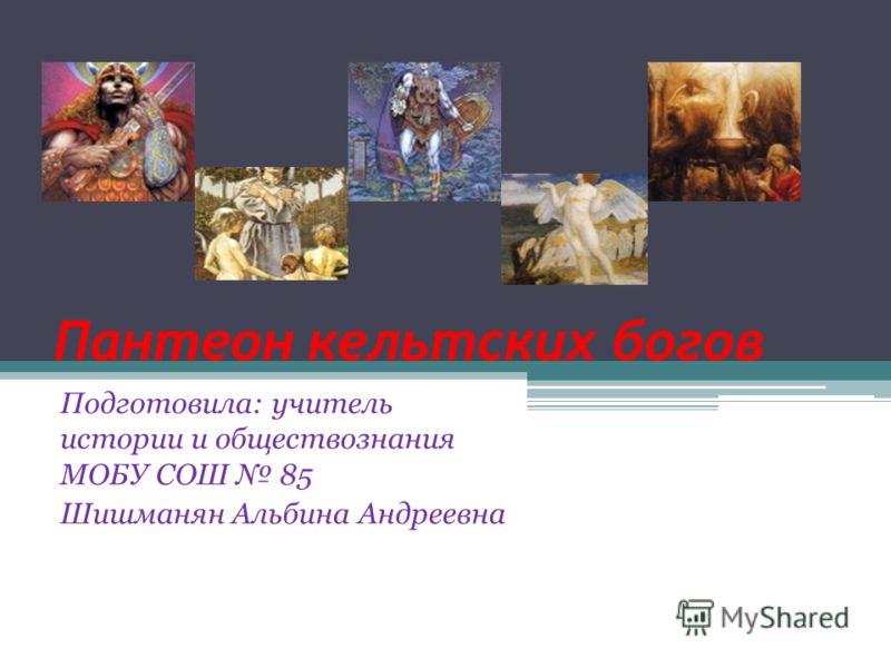 Пантеон кельтских богов Подготовила: учитель истории и обществознания МОБУ СОШ 85 Шишманян Альбина Андреевна