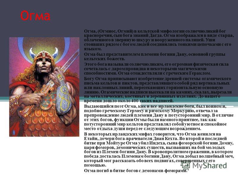 Огма Огма, (Огмиос, Огмий) в кельтской мифологии солнечноликий бог красноречия, сын бога знаний Дагда. Огма изображался в виде старца, облаченного в звериную шкуру и вооруженного палицей. Уши стоявших рядом с богом людей соединялись тонкими цепочками