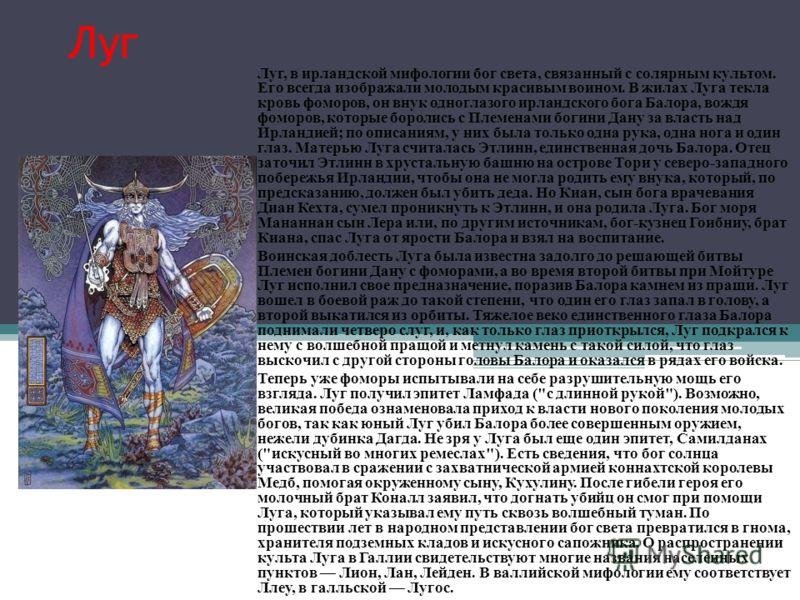 Луг Луг, в ирландской мифологии бог света, связанный с солярным культом. Его всегда изображали молодым красивым воином. В жилах Луга текла кровь фоморов, он внук одноглазого ирландского бога Балора, вождя фоморов, которые боролись с Племенами богини