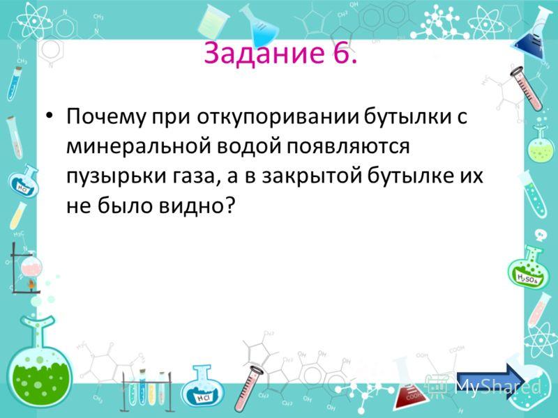 Задание 6. Почему при откупоривании бутылки с минеральной водой появляются пузырьки газа, а в закрытой бутылке их не было видно?