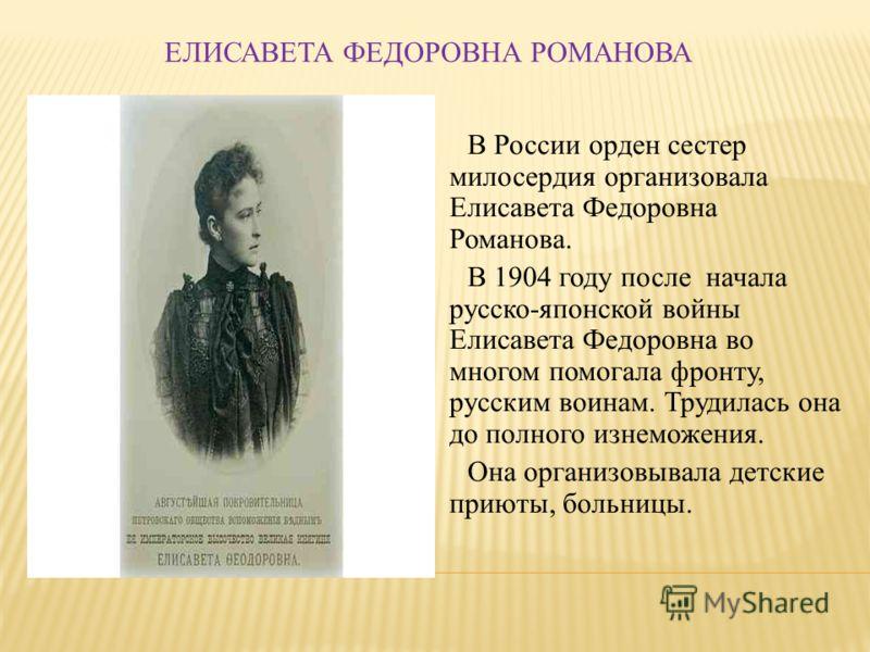 ЕЛИСАВЕТА ФЕДОРОВНА РОМАНОВА В России орден сестер милосердия организовала Елисавета Федоровна Романова. В 1904 году после начала русско-японской войны Елисавета Федоровна во многом помогала фронту, русским воинам. Трудилась она до полного изнеможени