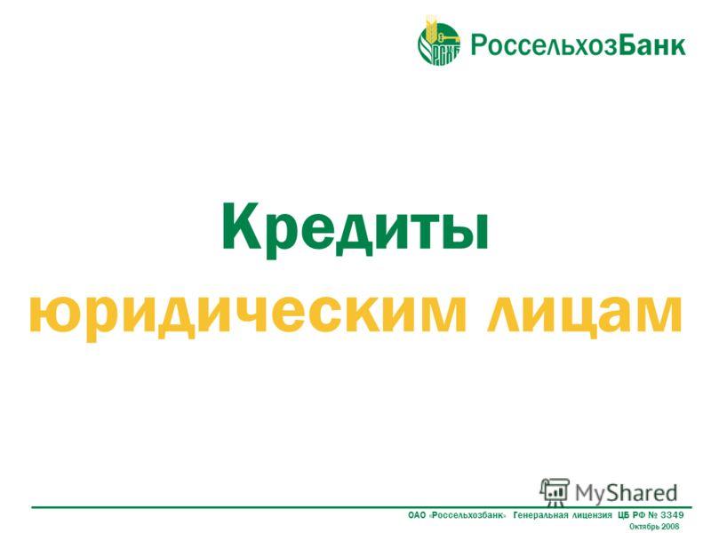 Кредиты юридическим лицам ОАО «Россельхозбанк» Генеральная лицензия ЦБ РФ 3349 Октябрь 2008