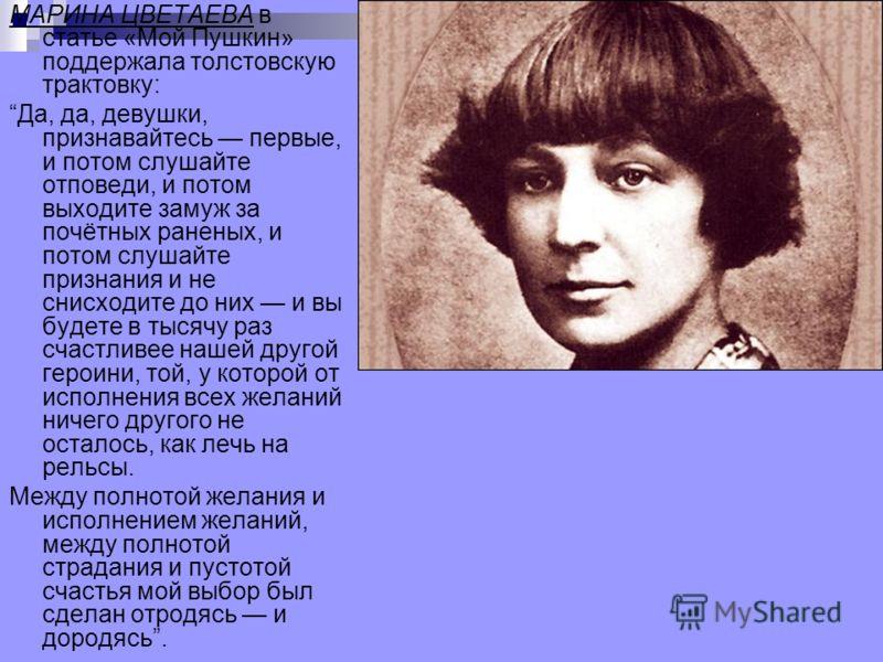 МАРИНА ЦВЕТАЕВА в статье «Мой Пушкин» поддержала толстовскую трактовку: Да, да, девушки, признавайтесь первые, и потом слушайте отповеди, и потом выходите замуж за почётных раненых, и потом слушайте признания и не снисходите до них и вы будете в тыся