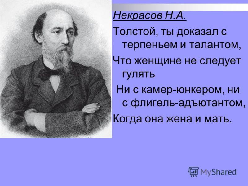 Некрасов Н.А. Толстой, ты доказал с терпеньем и талантом, Что женщине не следует гулять Ни с камер-юнкером, ни с флигель-адъютантом, Когда она жена и мать.