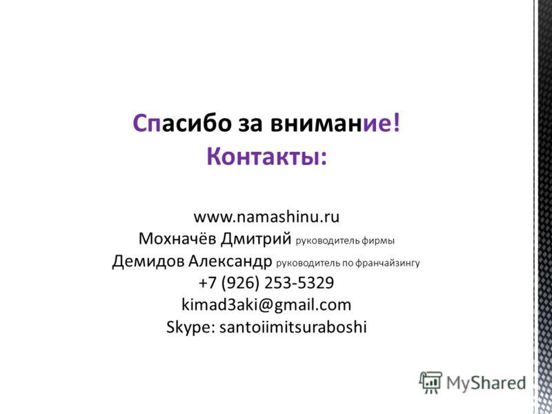 Спасибо за внимание! Контакты: www.namashinu.ru Мохначёв Дмитрий руководитель фирмы Демидов Александр руководитель по франчайзингу +7 (926) 253-5329 kimad3aki@gmail.com Skype: santoiimitsuraboshi