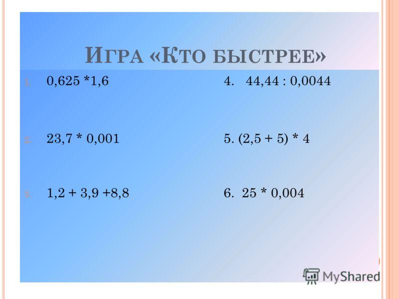 И ГРА «К ТО БЫСТРЕЕ » 1. 0,625 *1,64. 44,44 : 0,0044 2. 23,7 * 0,0015. (2,5 + 5) * 4 3. 1,2 + 3,9 +8,86. 25 * 0,004