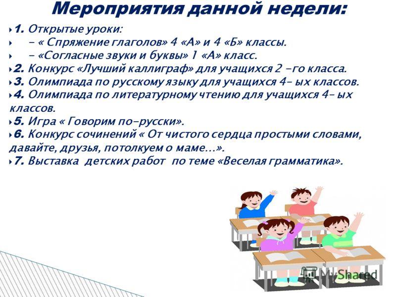 1. Открытые уроки: - « Спряжение глаголов» 4 «А» и 4 «Б» классы. - «Согласные звуки и буквы» 1 «А» класс. 2. Конкурс «Лучший каллиграф» для учащихся 2 -го класса. 3. Олимпиада по русскому языку для учащихся 4– ых классов. 4. Олимпиада по литературном