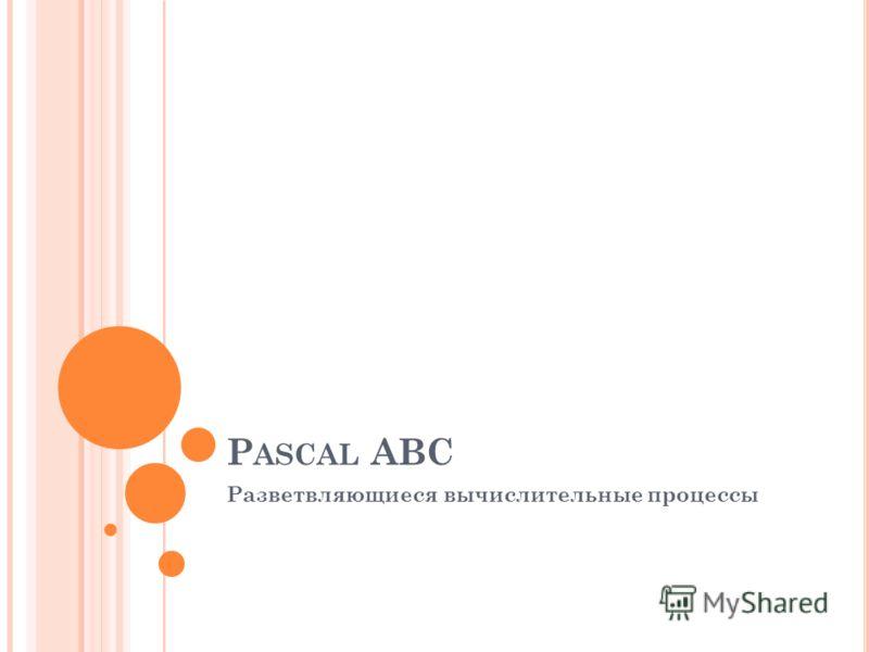P ASCAL ABC Разветвляющиеся вычислительные процессы