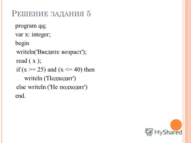 Р ЕШЕНИЕ ЗАДАНИЯ 5 program qq; var x: integer; begin writeln('Введите возраст'); read ( x ); if (x >= 25) and (x