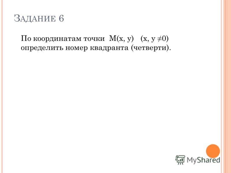 З АДАНИЕ 6 По координатам точки М(x, y) (х, y 0) определить номер квадранта (четверти).