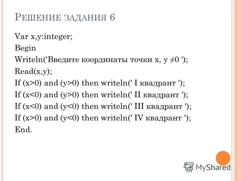 Р ЕШЕНИЕ ЗАДАНИЯ 6 Var x,y:integer; Begin Writeln('Введите координаты точки х, y 0 '); Read(x,y); If (x>0) and (y>0) then writeln(' I квадрант '); If (x 0) then writeln(' II квадрант '); If (x