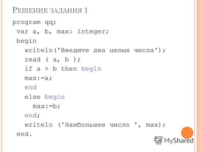 Р ЕШЕНИЕ ЗАДАНИЯ 1 program qq; var a, b, max: integer; begin writeln('Введите два целых числа'); read ( a, b ); if a > b then begin max:=a; end else begin max:=b; end; writeln ('Наибольшее число ', max); end.
