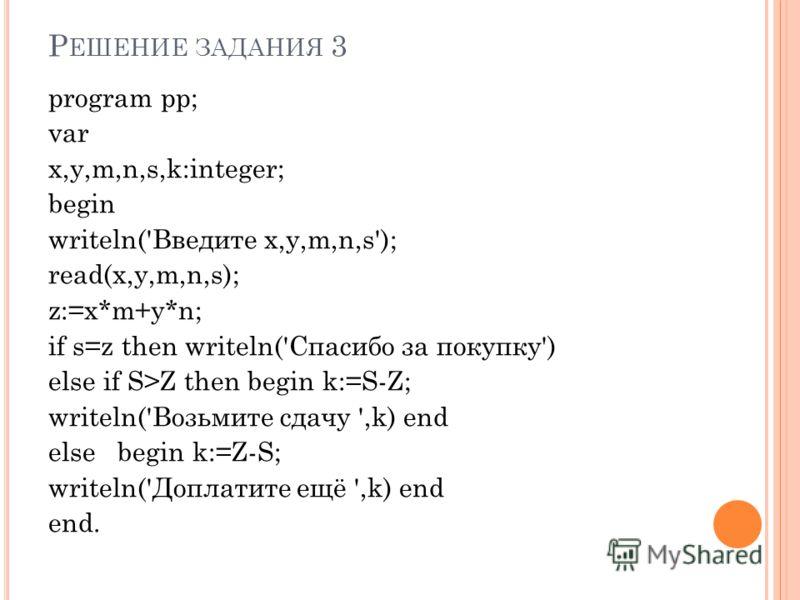 Р ЕШЕНИЕ ЗАДАНИЯ 3 program pp; var x,y,m,n,s,k:integer; begin writeln('Введите x,y,m,n,s'); read(x,y,m,n,s); z:=x*m+y*n; if s=z then writeln('Спасибо за покупку') else if S>Z then begin k:=S-Z; writeln('Возьмите сдачу ',k) end else begin k:=Z-S; writ