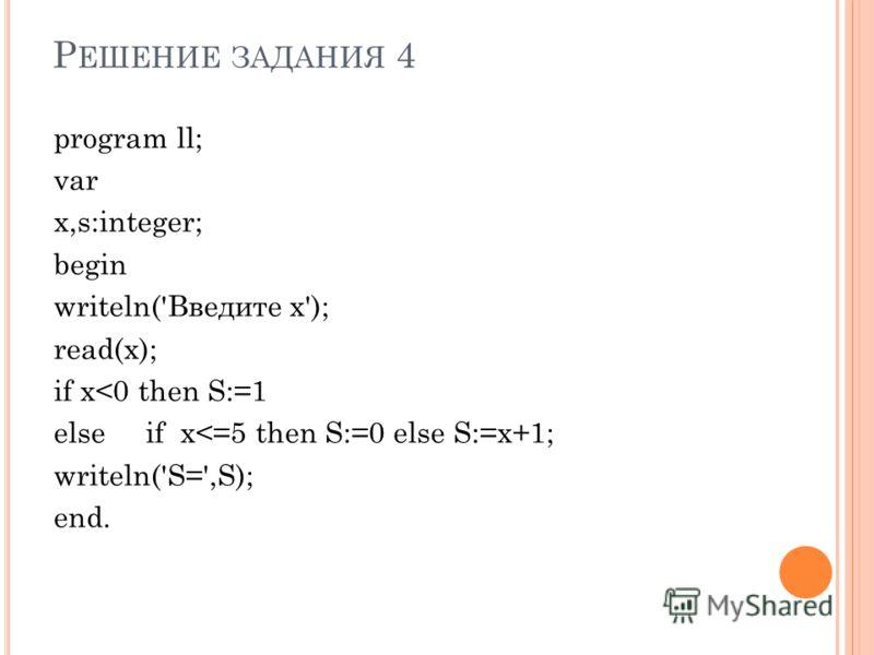 Р ЕШЕНИЕ ЗАДАНИЯ 4 program ll; var x,s:integer; begin writeln('Введите x'); read(x); if x