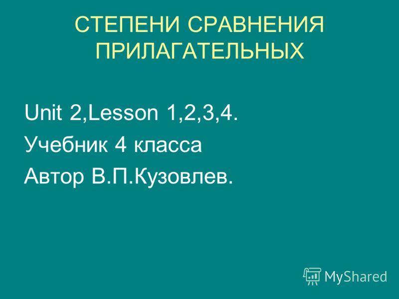 СТЕПЕНИ СРАВНЕНИЯ ПРИЛАГАТЕЛЬНЫХ Unit 2,Lesson 1,2,3,4. Учебник 4 класса Автор В.П.Кузовлев.