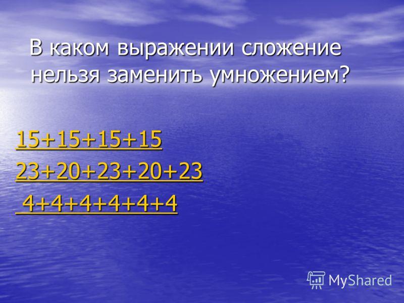 В каком выражении сложение нельзя заменить умножением? В каком выражении сложение нельзя заменить умножением? 15+15+15+15 23+20+23+20+23 4+4+4+4+4+4 4+4+4+4+4+4