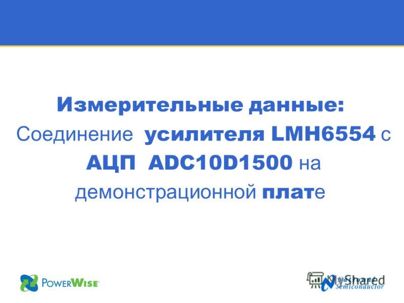 Измерительные данные: Соединение усилителя LMH6554 с АЦП ADC10D1500 на демонстрационной плат е